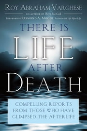 There Is Life After Death - Compelling Reports From Those Who Have Glimpsed the Afterlife ebook by Roy Abraham Varghese