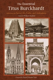 The Essential Titus Burckhardt - Reflections on Sacred Art, Faiths, and Civilizations ebook by Titus Burckhartd