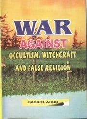 War Against Occultism, Witchcraft and False Religion ebook by Gabriel Agbo