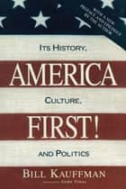 America First! - Its History, Culture, and Politics ebook by Bill Kauffman, Gore Vidal
