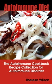 Autoimmune Diet - The Autoimmune Cookbook, Recipe Collection for Autoimmune Disorder ebook by Theresa Wilson