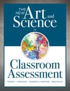 The New Art and Science of Classroom Assessment - (Authentic Assessment Methods and Tools for the Classroom) ebook by Robert J. Marzano, Jennifer S. Norford, Mike Ruyle