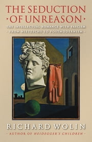 The Seduction of Unreason - The Intellectual Romance with Fascism from Nietzsche to Postmodernism ebook by Richard Wolin