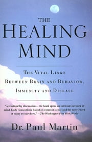 The Healing Mind - The Vital Links Between Brain and Behavior, Immunity and Disease ebook by Paul Martin
