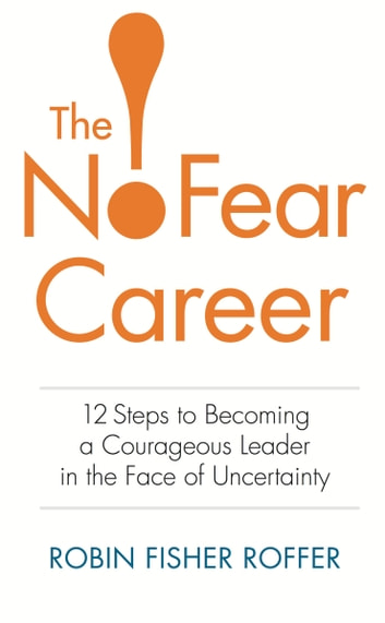 The No-Fear Career: 12 Steps to Becoming a Courageous Leader in the Face of Uncertainty ebook by Robin Fisher Roffer