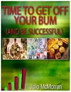 Time to Get Off Your Bum (And Be Successful) ebook by Julio Mcmorran