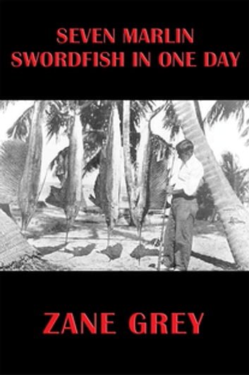 Seven Marlin Swordfish In One Day ebook by Zane Grey