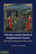 Chivalry and the Ideals of Knighthood in France during the Hundred Years War ebook by Craig Taylor