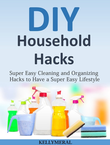 DIY Household Hacks - Super Easy Cleaning and Organizing Hacks to Have a Super Easy Lifestyle ebook by Kelly Meral