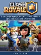 Clash Royale Game Download, Decks, Stats, Hacks New Cards Guide Unofficial - Beat your Opponents & the Game! ebook by Chala Dar