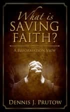 What is Saving Faith? A Reformation View ebook by Dennis Prutow