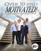 Over 50 and Motivated - A Job Search Book for Job Seekers Over 50 ebook by Brian E. Howard