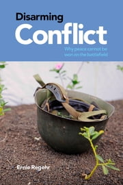 Disarming Conflict - Why Peace Cannot Be Won on the Battlefield ebook by Ernie Regehr