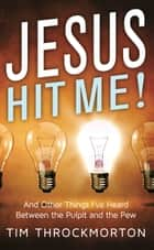 Jesus Hit Me!: And Other Things I've Heard Between the Pulpit and the Pew ebook by Tim Throckmorton