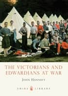 The Victorians and Edwardians at War ebook by John Hannavy