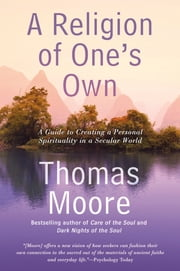 A Religion of One's Own - A Guide to Creating a Personal Spirituality in a Secular World ebook by Thomas Moore