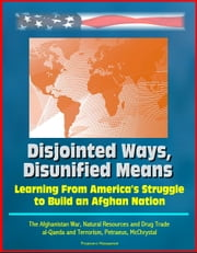 Disjointed Ways, Disunified Means: Learning From America's Struggle to Build an Afghan Nation - The Afghanistan War, Natural Resources and Drug Trade, al-Qaeda and Terrorism, Petraeus, McChrystal ebook by Progressive Management