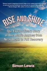 Rise and Shine: The Extraordinary Story of One Man's Journey from Near Death to Full Recovery ebook by Simon