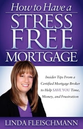 How to Have a Stress Free Mortgage - Insider Tips From a Certified Mortgage Broker to Help Save You Time, Money, and Frustration ebook by Fleischmann