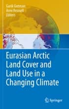 Eurasian Arctic Land Cover and Land Use in a Changing Climate ebook by Garik Gutman,Anni Reissell