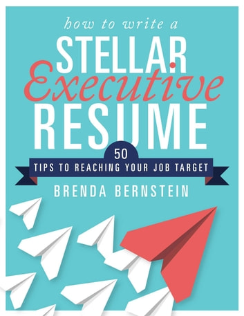How to Write a Stellar Executive Resume - 50 Tips to Reaching Your Job Target ebook by Brenda Bernstein