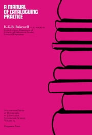 A Manual of Cataloguing Practice: International Series of Monographs In library and Information Science ebook by Bakewell, K. G. B.