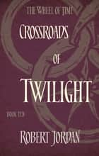 Crossroads Of Twilight - Book 10 of the Wheel of Time ebook by Robert Jordan
