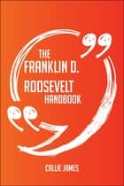 The Franklin D. Roosevelt Handbook - Everything You Need To Know About Franklin D. Roosevelt ebook by Callie James