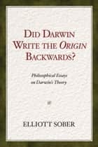 Did Darwin Write the Origin Backwards? - Philosophical Essays on Darwin's Theory ebook by Elliott Sober