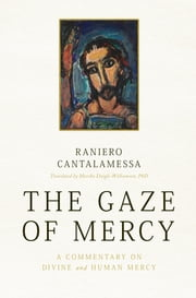 The Gaze of Mercy - A Commentary on Divine and Human Mercy ebook by Fr. Raniero Cantalamessa, OFM Cap