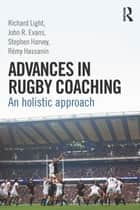 Advances in Rugby Coaching - An Holistic Approach ebook by Richard Light, John R. Evans, Stephen Harvey,...