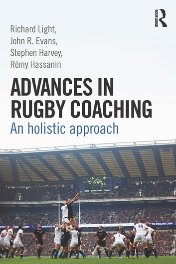 Advances in Rugby Coaching - An Holistic Approach ebook by Richard Light,John R. Evans,Stephen Harvey,Rémy Hassanin