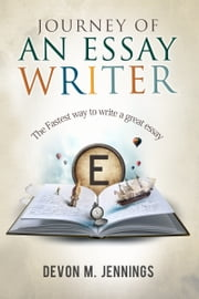 Journey of an Essay Writer - The Fastest way to write any essay ebook by Devon M. Jennings