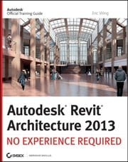 Autodesk Revit Architecture 2013 - No Experience Required ebook by Eric Wing