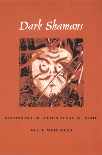 Dark Shamans - Kanaimà and the Poetics of Violent Death ebook by Neil L. Whitehead