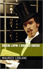 Arsène Lupin: L'Aiguille creuse ebook by Maurice Leblanc