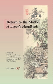 RETURN TO THE MOTHER ~ A Lover's Handbook - Poems of Self Remembering and Self Observation Inspired by Lao Tsu's Tao Te Ching ebook by Red Hawk