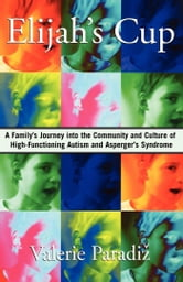 Elijah's Cup - A Family's Journey into the Community and Culture of High-Functioning Autism and Asperger's Syndrome ebook by Valerie Paradiz