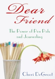 Dear Friend - The Power of Pen Pals and Journaling ebook by Cheri DeGroot