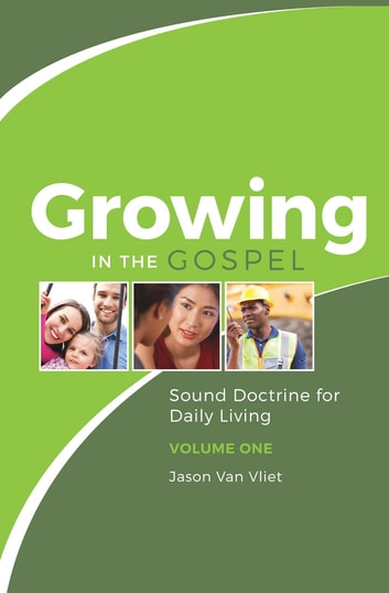 Growing in the Gospel - Sound Doctrine for Daily Living (Volume 1) ebook by Jason Van Vliet