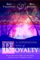 The Supernatural Ways of Royalty: Discovering Your Rights and Privileges of Being a Son or Daughter of God ebook by Kris Vallotton, Bill Johnson