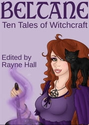 Beltane: Ten Tales of Witchcraft - Ten Tales Fantasy & Horror Stories ebook by Rayne Hall, Debra Dunbar, Carole Ann Moleti,...