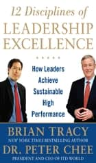 12 Disciplines of Leadership Excellence: How Leaders Achieve Sustainable High Performance ebook by Brian Tracy, Peter Chee