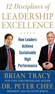 12 Disciplines of Leadership Excellence: How Leaders Achieve Sustainable High Performance ebook by Brian Tracy,Peter Chee