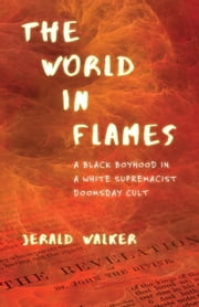 The World in Flames - A Black Boyhood in a White Supremacist Doomsday Cult ebook by Jerald Walker