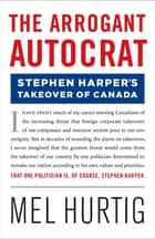 The Arrogant Autocrat: Stephen Harper's Takeover of Canada ebook by Mel Hurtig