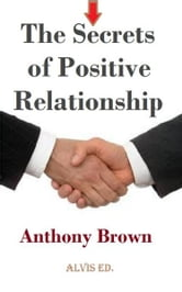 The Secrets of Positive Relationship ebook by Anthony Brown