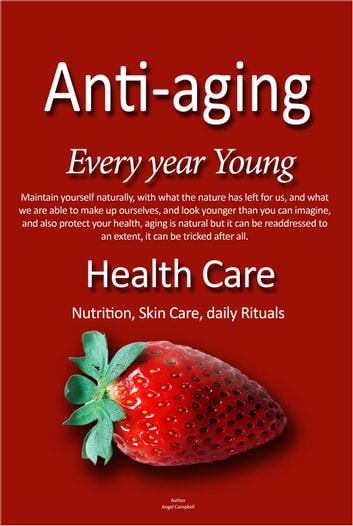 Health Care, Anti-aging, Every Year Young, - Keeping younger that your real age, by nutrition and daily rituals ebook by Angel Campbell
