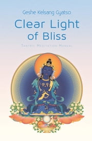 Clear Light of Bliss - Tantric Meditation Manual eBook by Venerable Geshe Kelsang Gyatso, Rinpoche