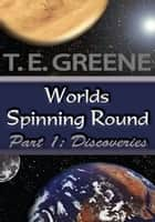 Worlds Spinning Round - Part 1: Discoveries ebook by T.E. Greene